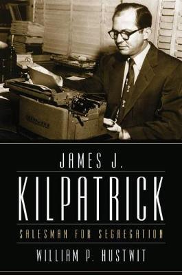 James J. Kilpatrick: Salesman for Segregation (Hardback)