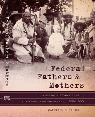 Federal Fathers and Mothers: A Social History of the United States Indian Service, 1869-1933 - New Directions in Southern Studies (Paperback)