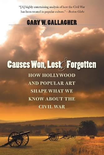 Causes Won, Lost, and Forgotten: How Hollywood and Popular Art Shape What We Know about the Civil War - The Steven and Janice Brose Lectures in the Civil War Era (Paperback)