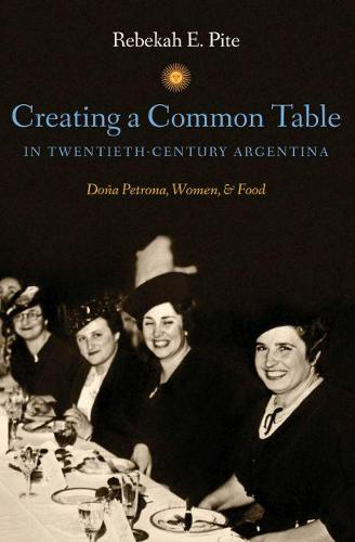 Creating a Common Table in Twentieth-Century Argentina: Dona Petrona, Women, and Food (Paperback)