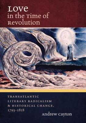 Love in the Time of Revolution: Transatlantic Literary Radicalism and Historical Change, 1793-1818 - Published for the Omohundro Institute of Early American History and Culture, Williamsburg, Virginia (Hardback)