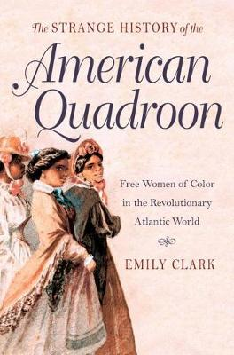 The Strange History of the American Quadroon: Free Women of Color in the Revolutionary Atlantic World (Hardback)