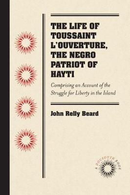 The Life of Toussaint L'Ouverture, the Negro Patriot of Hayti: Comprising an Account of the Struggle for Liberty in the Island, and a Sketch of Its History to the Present Period (Paperback)