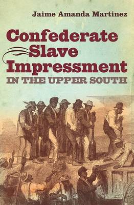 Confederate Slave Impressment in the Upper South - The Steven and Janice Brose Lectures in the Civil War Era (Hardback)