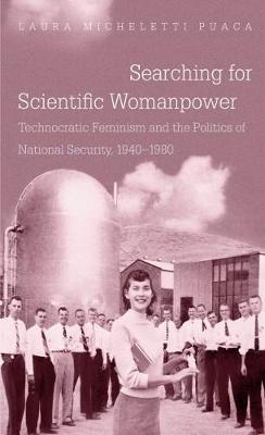 Searching for Scientific Womanpower: Technocratic Feminism and the Politics of National Security, 1940-1980 - Gender and American Culture (Paperback)