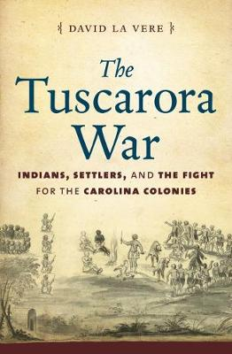 The Tuscarora War: Indians, Settlers, and the Fight for the Carolina Colonies (Hardback)