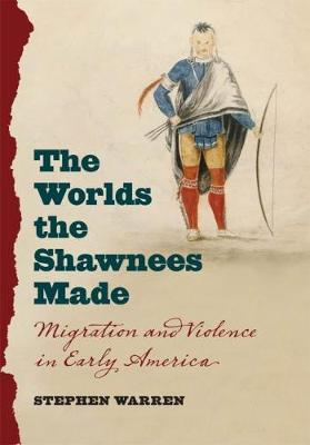 The Worlds the Shawnees Made: Migration and Violence in Early America (Hardback)