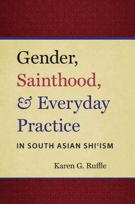 Gender, Sainthood, and Everyday Practice in South Asian Shi'ism - Islamic Civilization and Muslim Networks (Paperback)