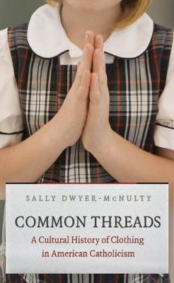 Common Threads: A Cultural History of Clothing in American Catholicism (Hardback)