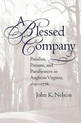 A Blessed Company: Parishes, Parsons, and Parishioners in Anglican Virginia, 1690-1776 (Paperback)