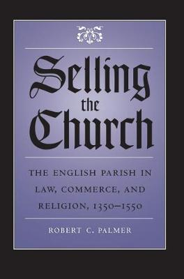 Selling the Church: The English Parish in Law, Commerce, and Religion, 1350-1550 - Studies in Legal History (Paperback)