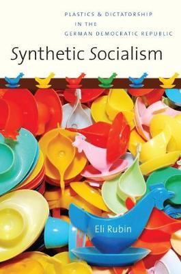 Synthetic Socialism: Plastics and Dictatorship in the German Democratic Republic (Paperback)