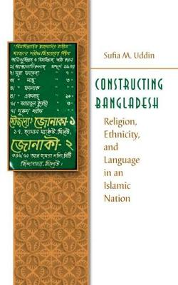 Constructing Bangladesh: Religion, Ethnicity, and Language in an Islamic Nation - Islamic Civilization and Muslim Networks (Paperback)