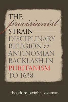 The Precisianist Strain: Disciplinary Religion and Antinomian Backlash in Puritanism to 1638 - Published for the Omohundro Institute of Early American History and Culture, Williamsburg, Virginia (Paperback)