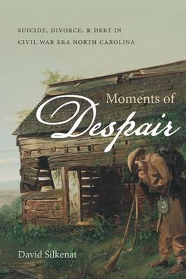 Moments of Despair: Suicide, Divorce, and Debt in Civil War Era North Carolina (Paperback)