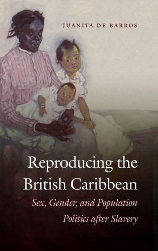 Reproducing the British Caribbean: Sex, Gender, and Population Politics after Slavery (Paperback)
