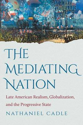The Mediating Nation: Late American Realism, Globalization, and the Progressive State (Paperback)