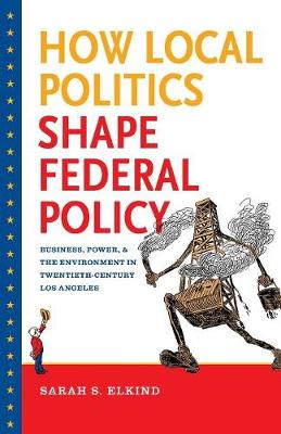 How Local Politics Shape Federal Policy: Business, Power, and the Environment in Twentieth-Century Los Angeles - The Luther H. Hodges Jr. and Luther H. Hodges Sr. Series on Business, Entrepreneurship and Public Policy (Paperback)