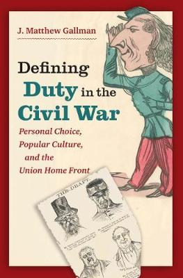Defining Duty in the Civil War: Personal Choice, Popular Culture, and the Union Home Front - Civil War America (Hardback)