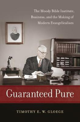 Guaranteed Pure: The Moody Bible Institute, Business, and the Making of Modern Evangelicalism (Hardback)