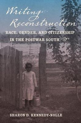 Writing Reconstruction: Race, Gender, and Citizenship in the Postwar South - Gender and American Culture (Paperback)