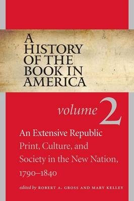 A History of the Book in America, Volume 2: An Extensive Republic: Print, Culture, and Society in the New Nation, 1790-1840 (Paperback)