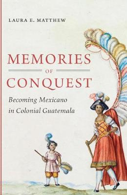 Memories of Conquest: Becoming Mexicano in Colonial Guatemala (Paperback)