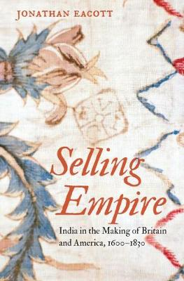Selling Empire: India in the Making of Britain and America, 1600-1830 - Published for the Omohundro Institute of Early American History and Culture, Williamsburg, Virginia (Hardback)