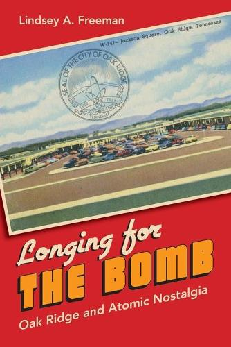Longing for the Bomb: Oak Ridge and Atomic Nostalgia (Paperback)