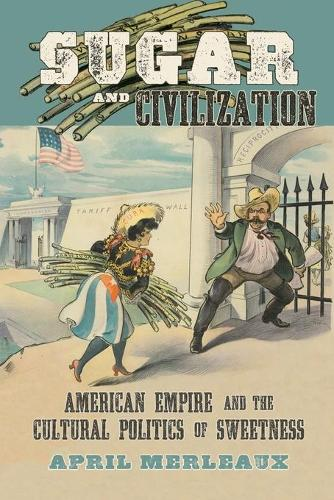 Sugar and Civilization: American Empire and the Cultural Politics of Sweetness (Paperback)
