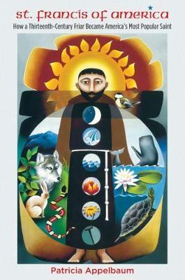 St. Francis of America: How a Thirteenth-Century Friar Became America's Most Popular Saint (Hardback)