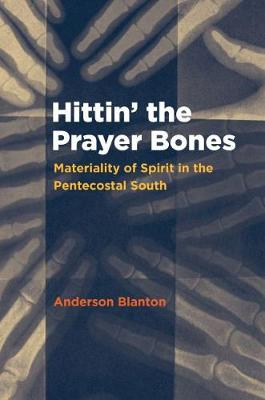 Hittin' the Prayer Bones: Materiality of Spirit in the Pentecostal South (Paperback)