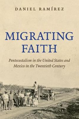 Migrating Faith: Pentecostalism in the United States and Mexico in the Twentieth Century (Paperback)