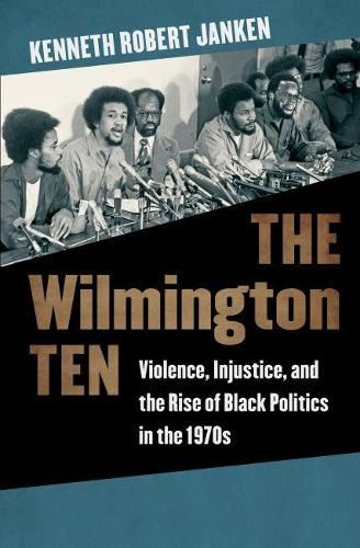 The Wilmington Ten: Violence, Injustice, and the Rise of Black Politics in the 1970s (Hardback)