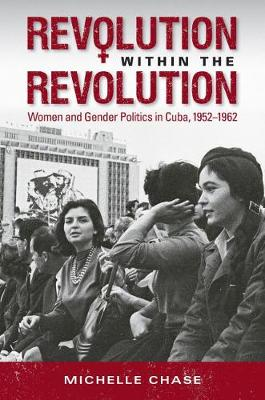 Revolution within the Revolution: Women and Gender Politics in Cuba, 1952-1962 - Envisioning Cuba (Paperback)
