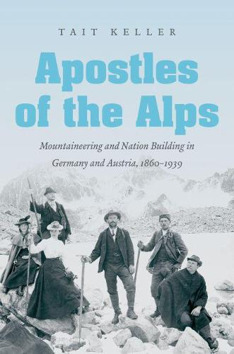 Apostles of the Alps: Mountaineering and Nation Building in Germany and Austria, 1860-1939 (Paperback)
