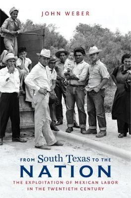 From South Texas to the Nation: The Exploitation of Mexican Labor in the Twentieth Century - The David J. Weber Series in the New Borderlands History (Hardback)
