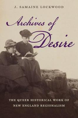 Archives of Desire: The Queer Historical Work of New England Regionalism - Gender and American Culture (Paperback)