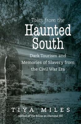 Tales from the Haunted South: Dark Tourism and the Civil War Legacy of Slavery and Memory - The Steven and Janice Brose Lectures in the Civil War Era (Hardback)