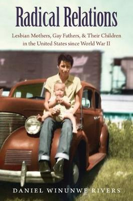 Radical Relations: Lesbian Mothers, Gay Fathers, and Their Children in the United States since World War II - Gender and American Culture (Paperback)