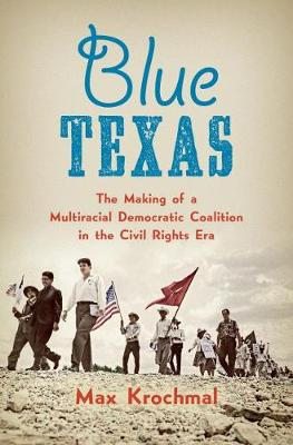 Blue Texas: The Making of a Multiracial Democratic Coalition in the Civil Rights Era - Justice, Power and Politics (Hardback)