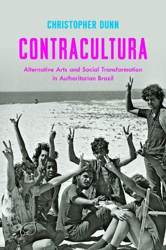 Contracultura: Alternative Arts and Social Transformation in Authoritarian Brazil (Paperback)