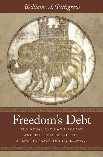 Freedom's Debt: The Royal African Company and the Politics of the Atlantic Slave Trade, 1672-1752 - Published for the Omohundro Institute of Early American History and Culture, Williamsburg, Virginia (Paperback)