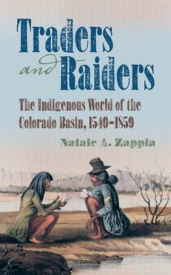 Traders and Raiders: The Indigenous World of the Colorado Basin, 1540-1859 (Paperback)