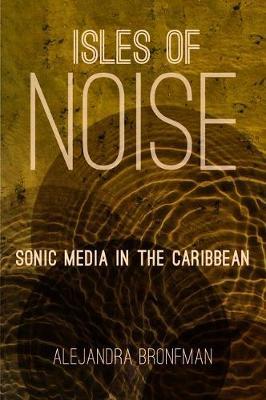 Isles of Noise: Sonic Media in the Caribbean (Hardback)