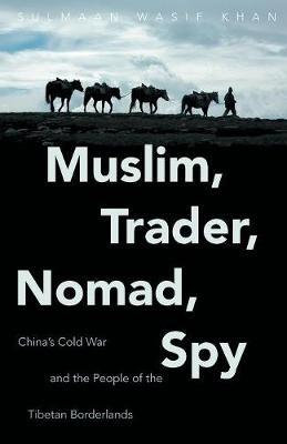 Muslim, Trader, Nomad, Spy: China's Cold War and the People of the Tibetan Borderlands - The New Cold War History (Paperback)