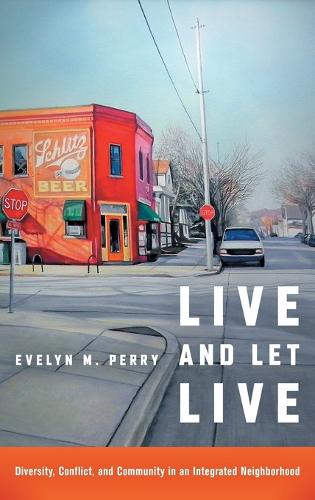 Live and Let Live: Diversity, Conflict, and Community in an Integrated Neighborhood (Hardback)