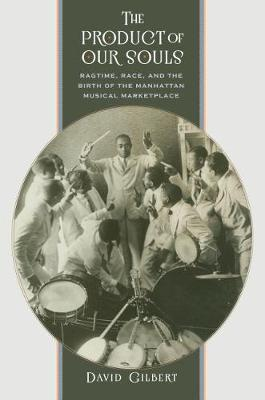 The Product of Our Souls: Ragtime, Race, and the Birth of the Manhattan Musical Marketplace (Paperback)
