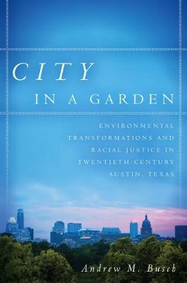 City in a Garden: Environmental Transformations and Racial Justice in Twentieth-Century Austin, Texas (Paperback)
