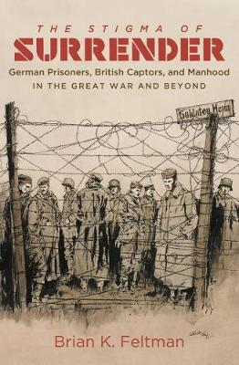 The Stigma of Surrender: German Prisoners, British Captors, and Manhood in the Great War and Beyond (Paperback)